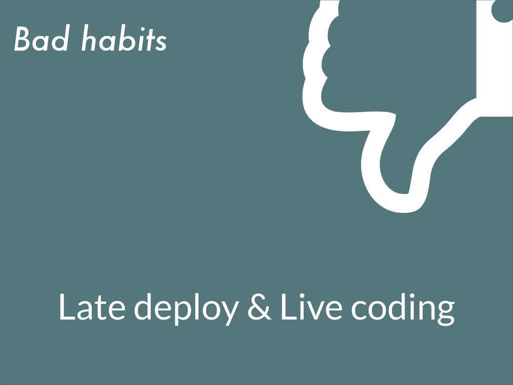 Bad habits Late deploy & Live coding