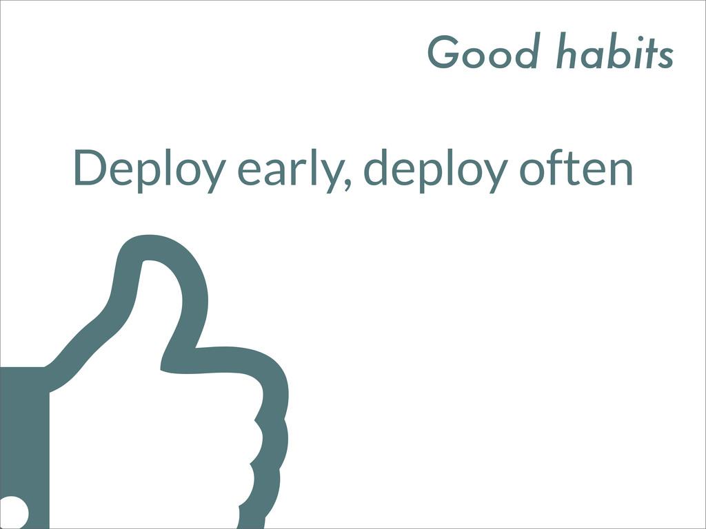 Deploy early, deploy often Good habits
