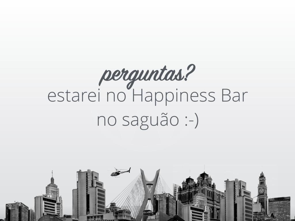 estarei no Happiness Bar no saguão :-) pergunta...