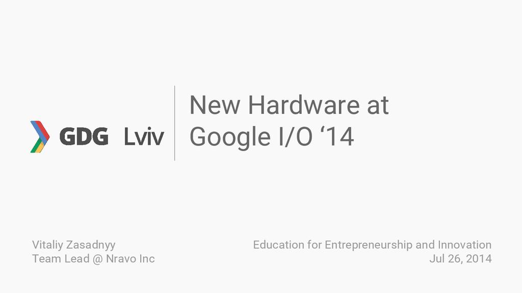 New Hardware at Google I/O '14 Vitaliy Zasadnyy...
