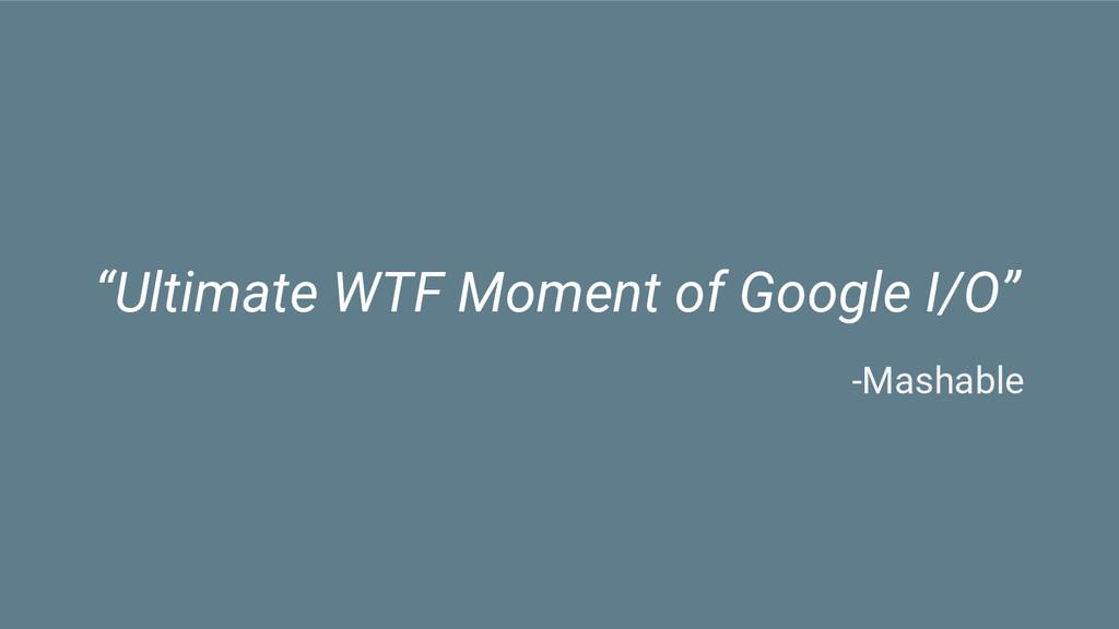 """""""Ultimate WTF Moment of Google I/O"""" -Mashable"""
