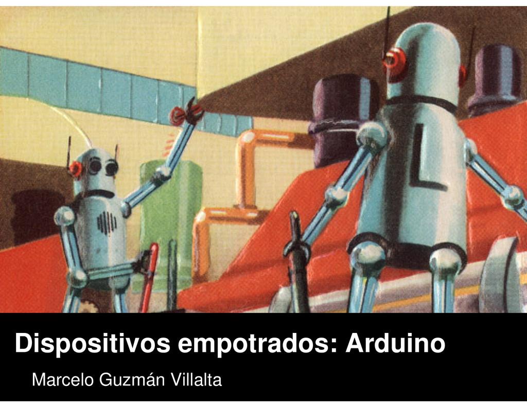 Dispositivos empotrados: Arduino Marcelo Guzmán...