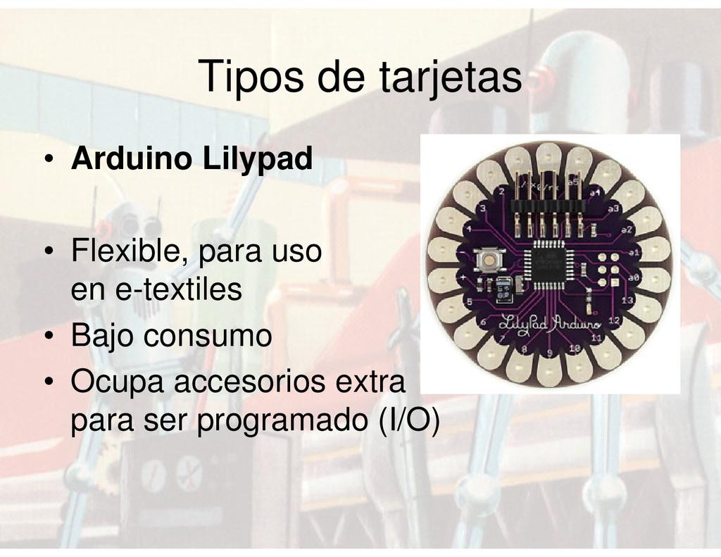 Tipos de tarjetas • Arduino Lilypad • Flexible,...