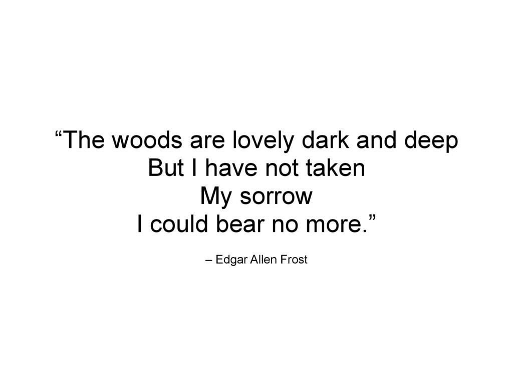 "– Edgar Allen Frost ""The woods are lovely dark ..."