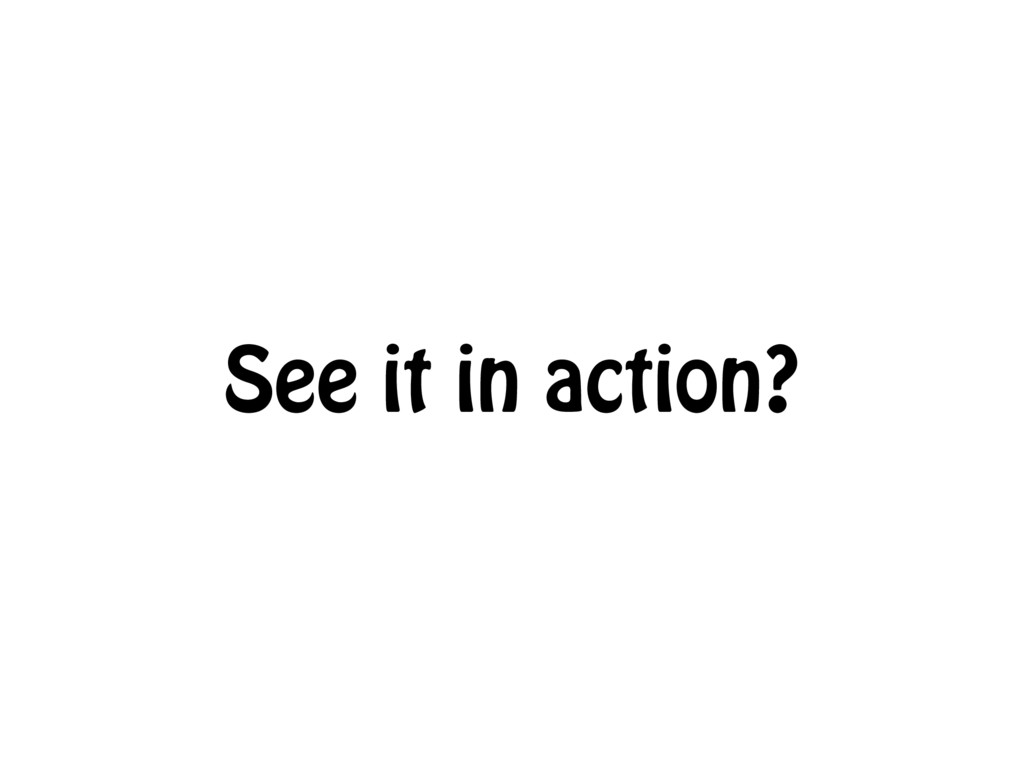 See it in action?