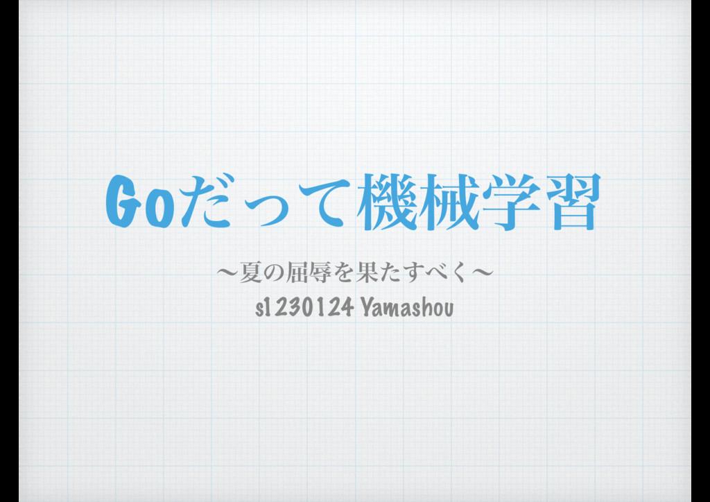 Goͩͬͯػցֶश ʙՆͷ۶ৱΛՌͨ͘͢ʙ s1230124 Yamashou