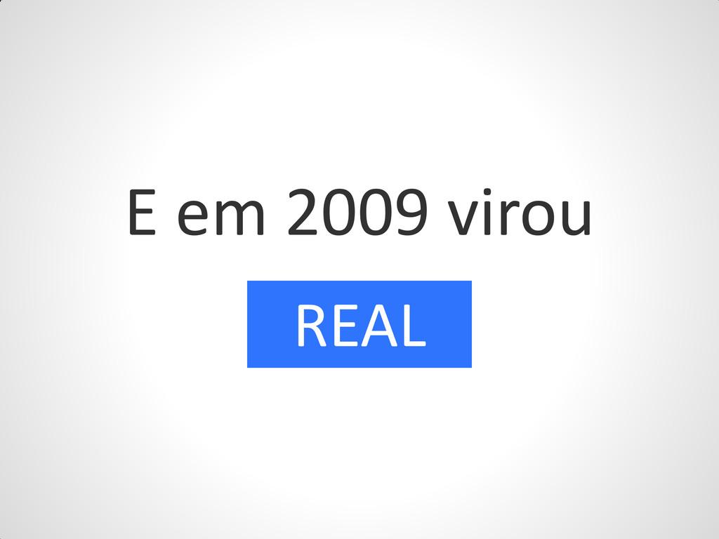 E em 2009 virou REAL