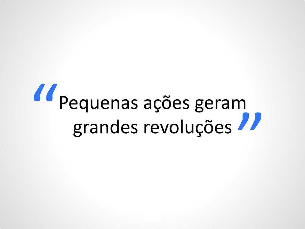 """Pequenas ações geram grandes revoluções """" """""""