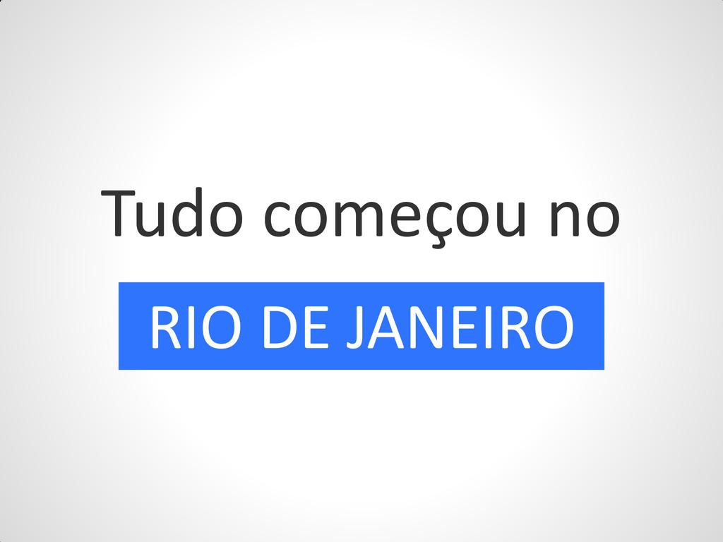 Tudo começou no RIO DE JANEIRO