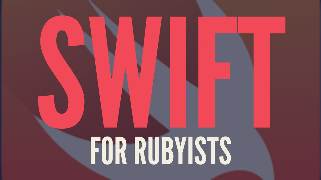 SWIFT FOR RUBYISTS