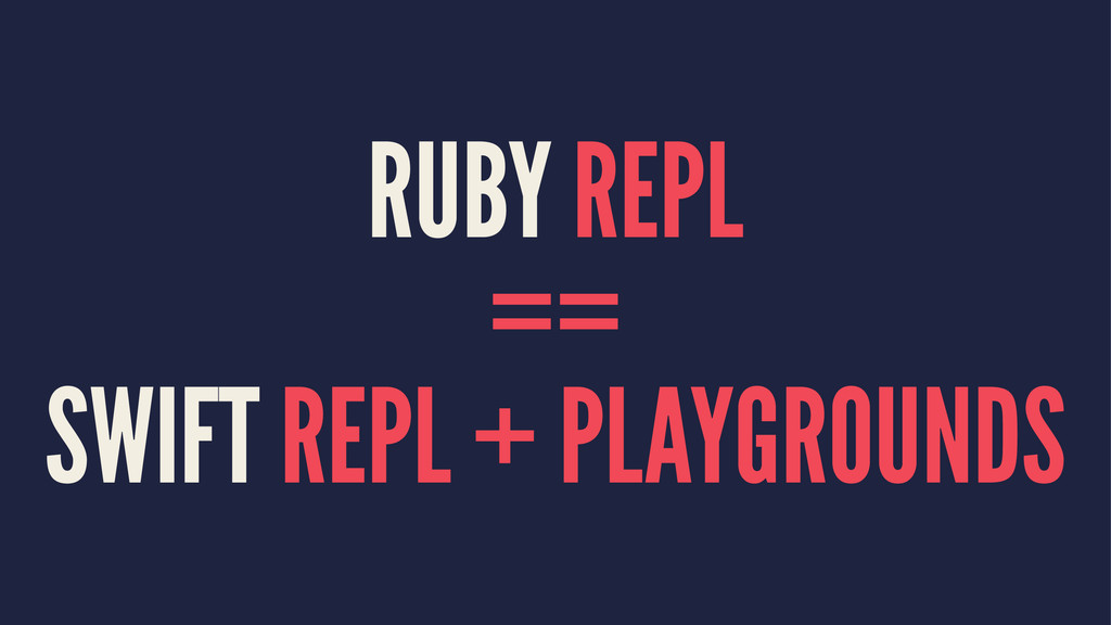 RUBY REPL == SWIFT REPL + PLAYGROUNDS