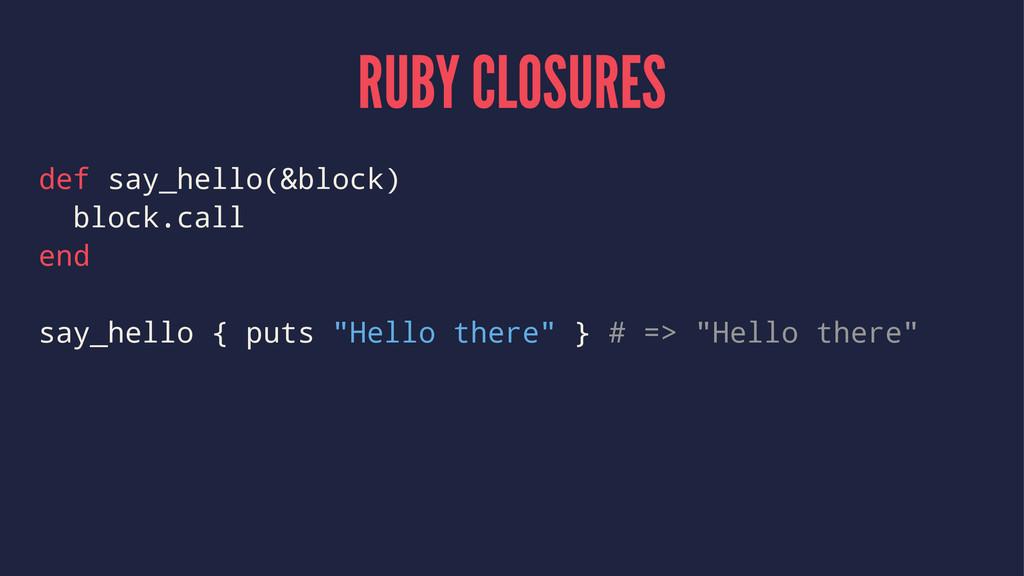 RUBY CLOSURES def say_hello(&block) block.call ...