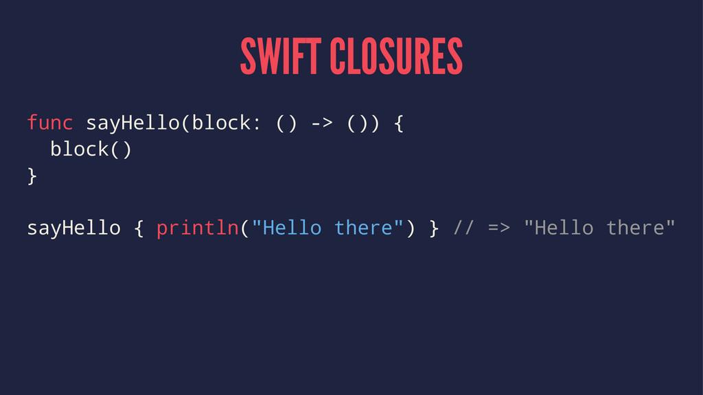 SWIFT CLOSURES func sayHello(block: () -> ()) {...