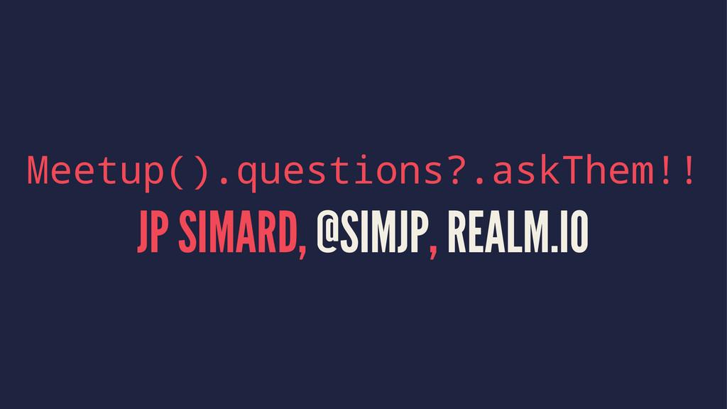 Meetup().questions?.askThem!! JP SIMARD, @SIMJP...