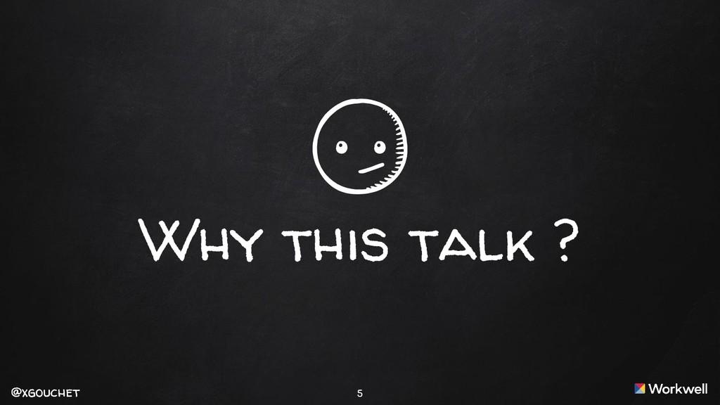 @xgouchet @xgouchet Why this talk ? 5
