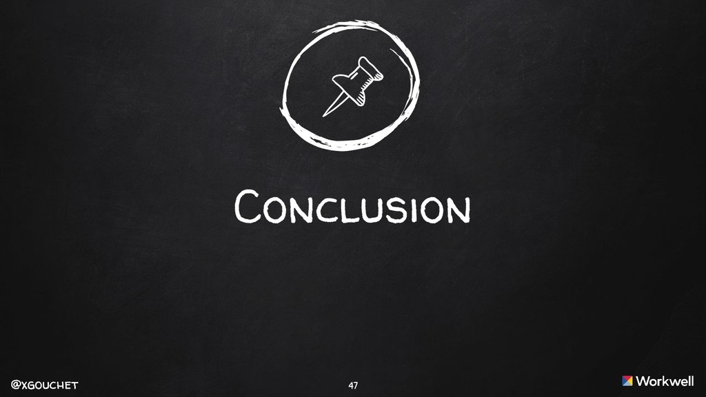 @xgouchet @xgouchet 47 Conclusion