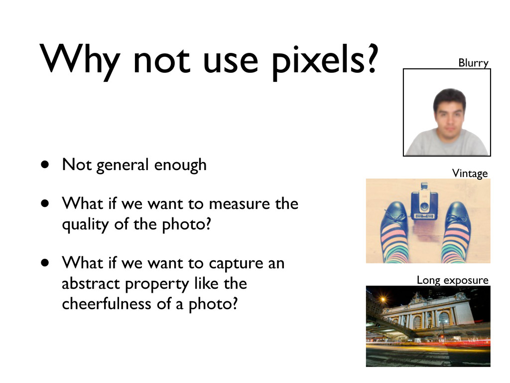 Why not use pixels? • Not general enough • What...