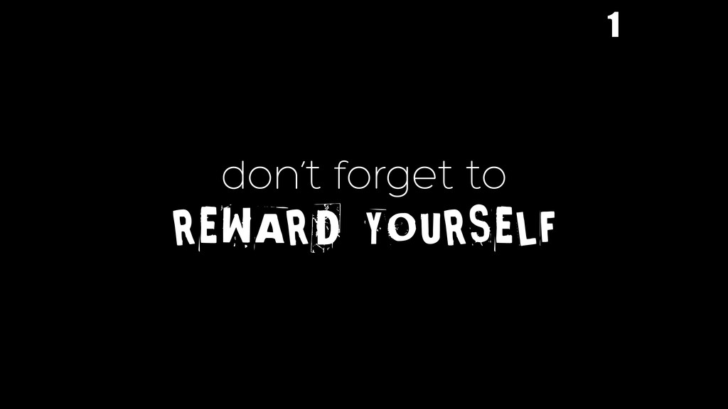 don't forget to REWARD YOURSELF 1