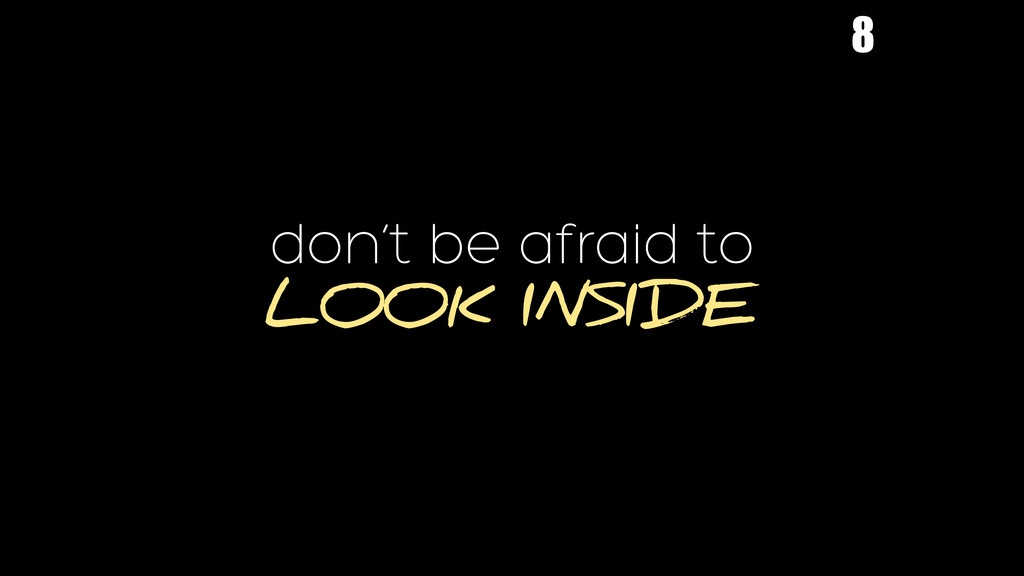 don't be afraid to LOOK INSIDE 8