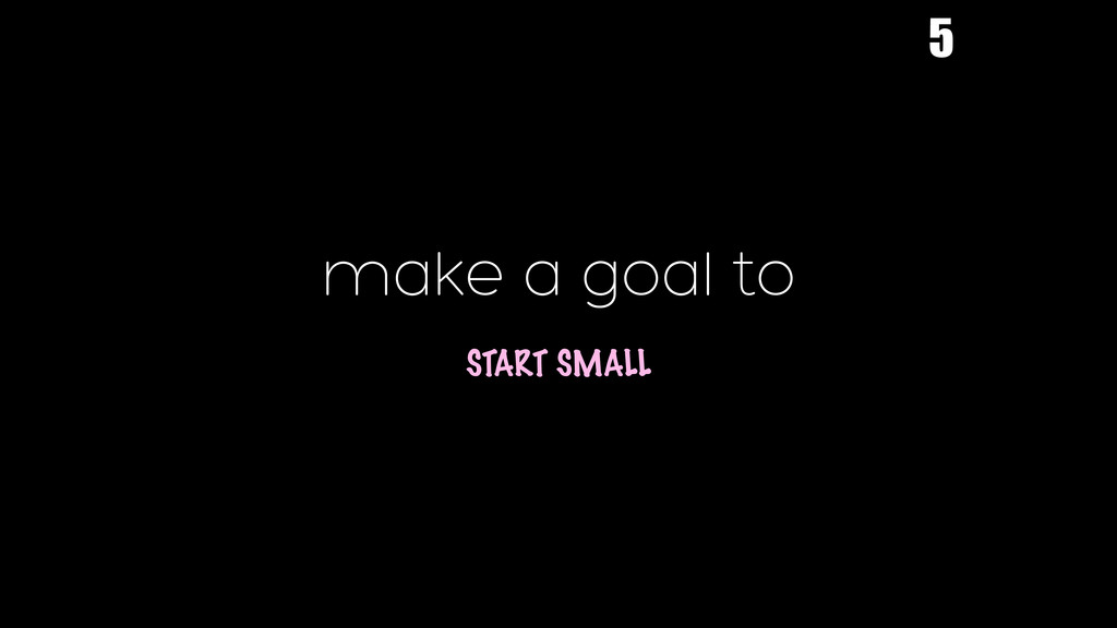 make a goal to  START SMALL 5
