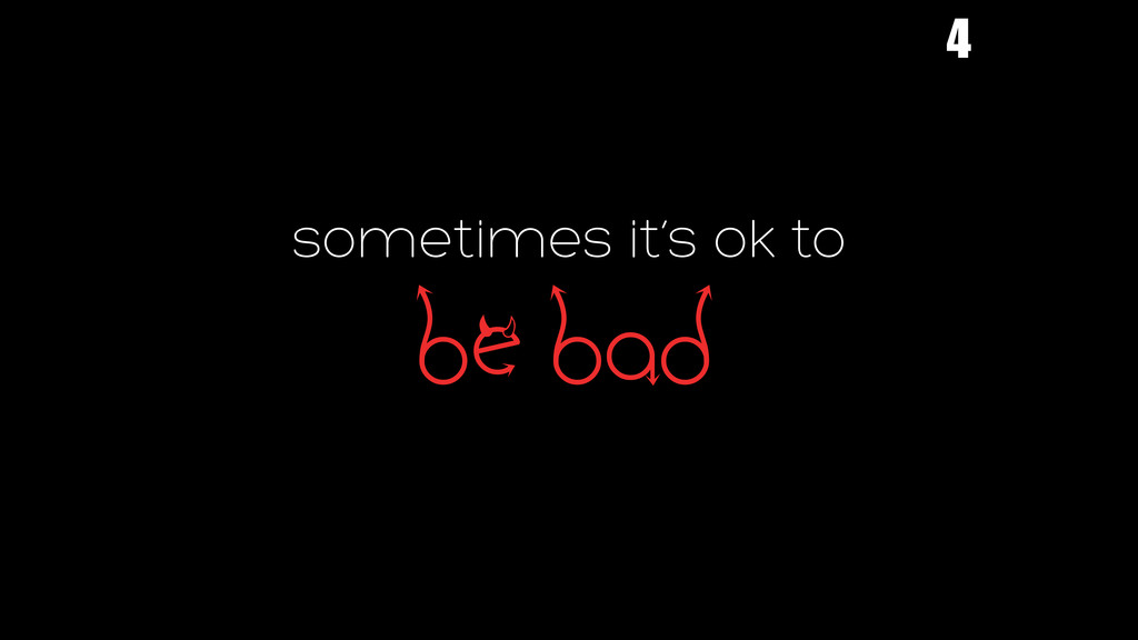 sometimes it's ok to bE bad 4