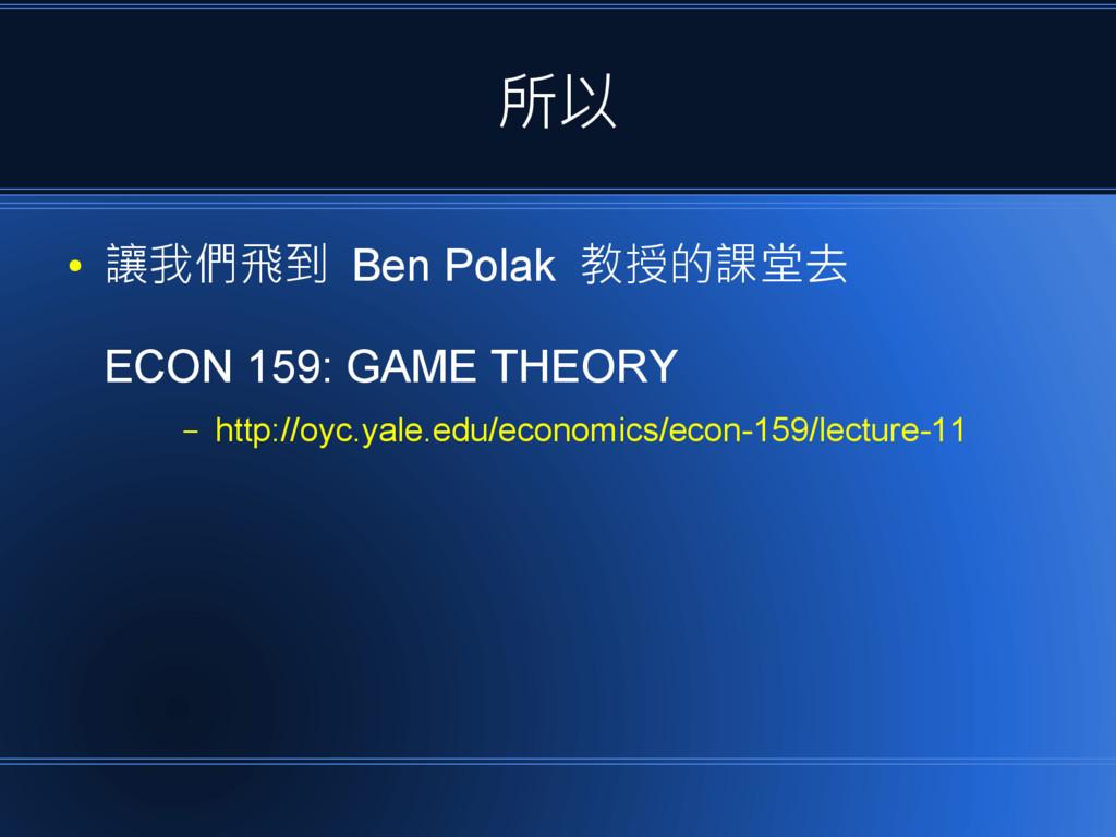 所以 ● 讓我們飛到 Ben Polak 教授的課堂去 ECON 159: GAME THEO...