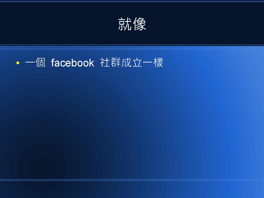 就像 ● 一個 facebook 社群成立一樣