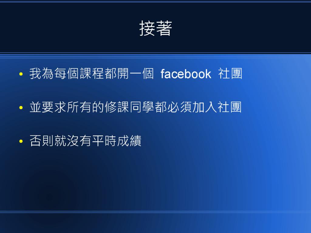 接著 ● 我為每個課程都開一個 facebook 社團 ● 並要求所有的修課同學都必須加入社團...