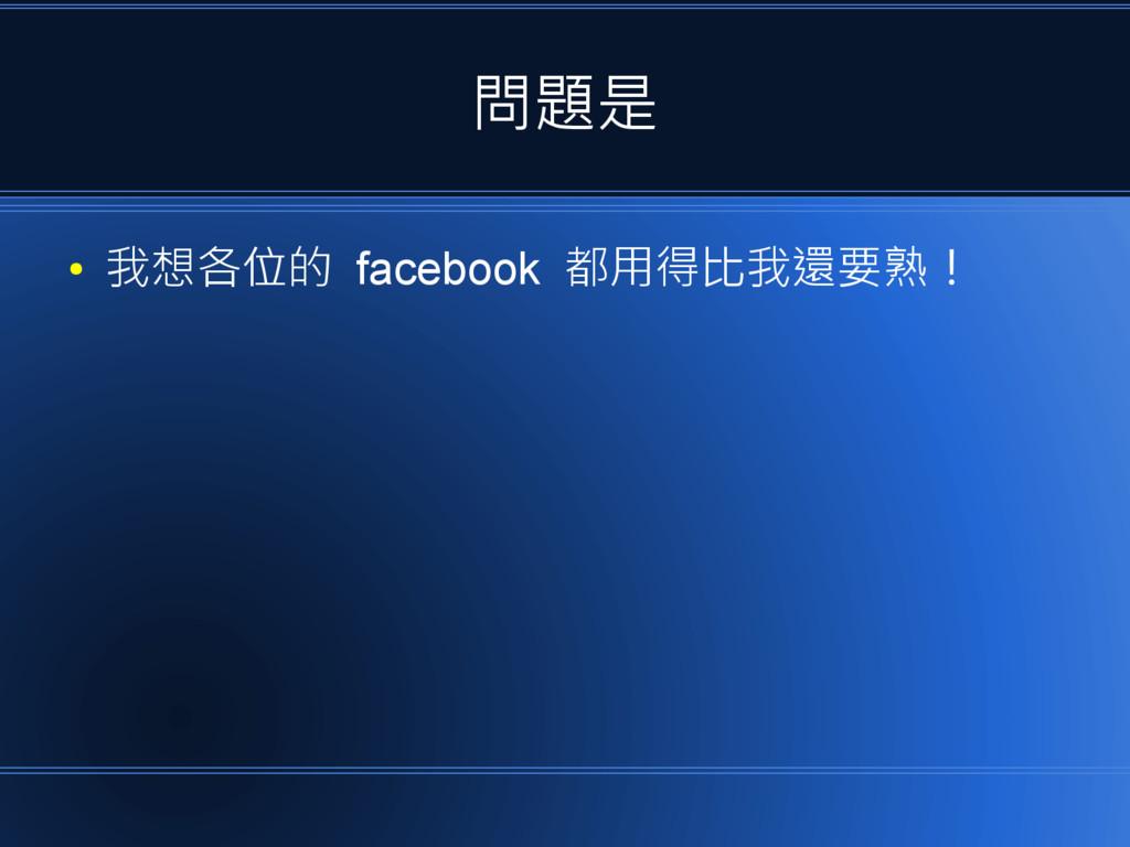 問題是 ● 我想各位的 facebook 都用得比我還要熟!