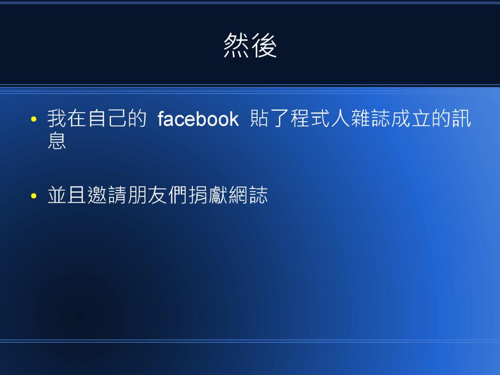 然後 ● 我在自己的 facebook 貼了程式人雜誌成立的訊 息 ● 並且邀請朋友們捐獻網誌