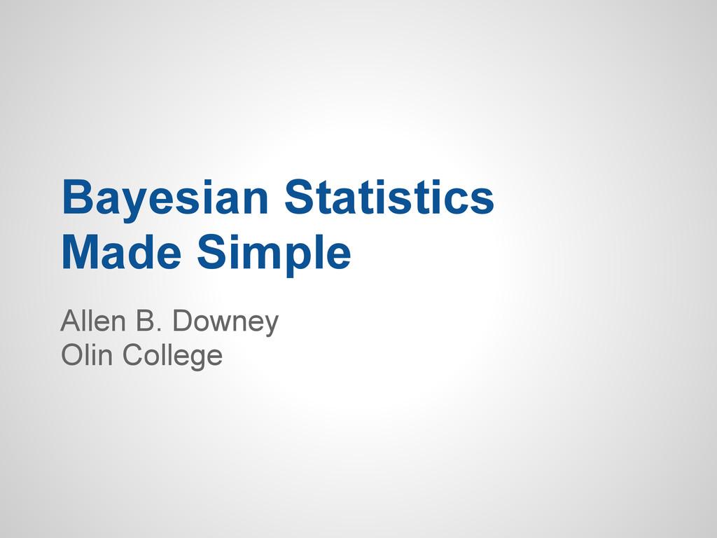 Bayesian Statistics Made Simple Allen B. Downey...