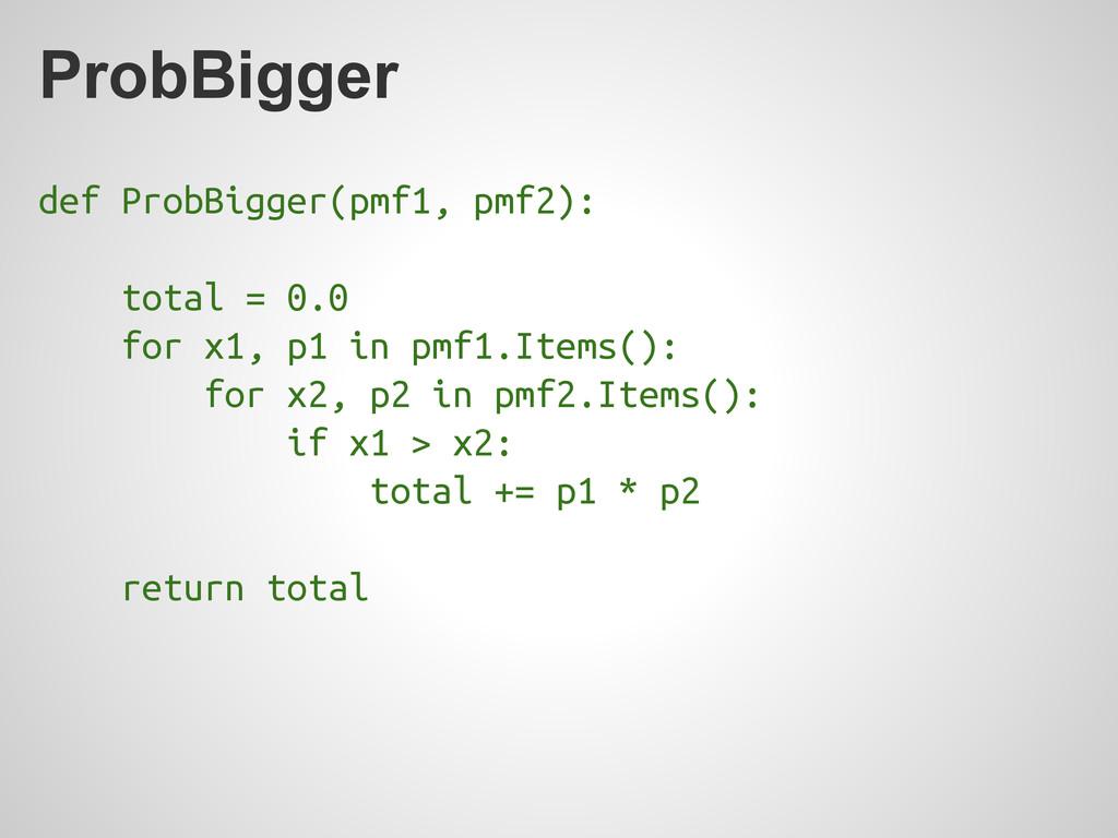 ProbBigger def ProbBigger(pmf1, pmf2): total = ...