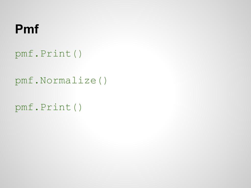 Pmf pmf.Print() pmf.Normalize() pmf.Print()