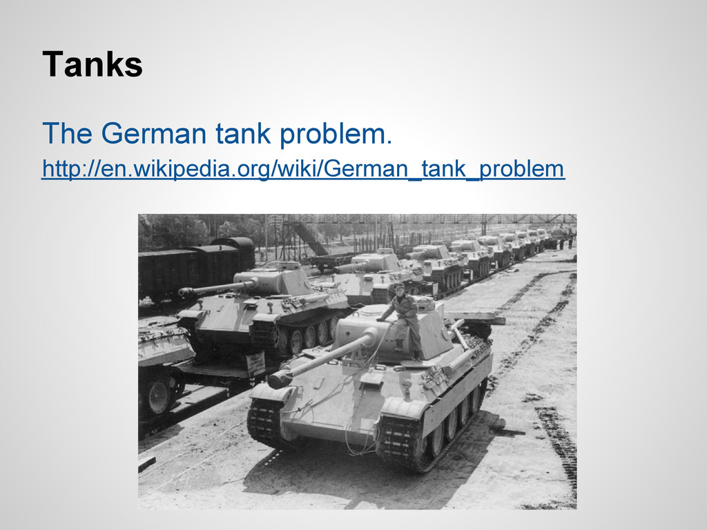 Tanks The German tank problem. http://en.wikipe...