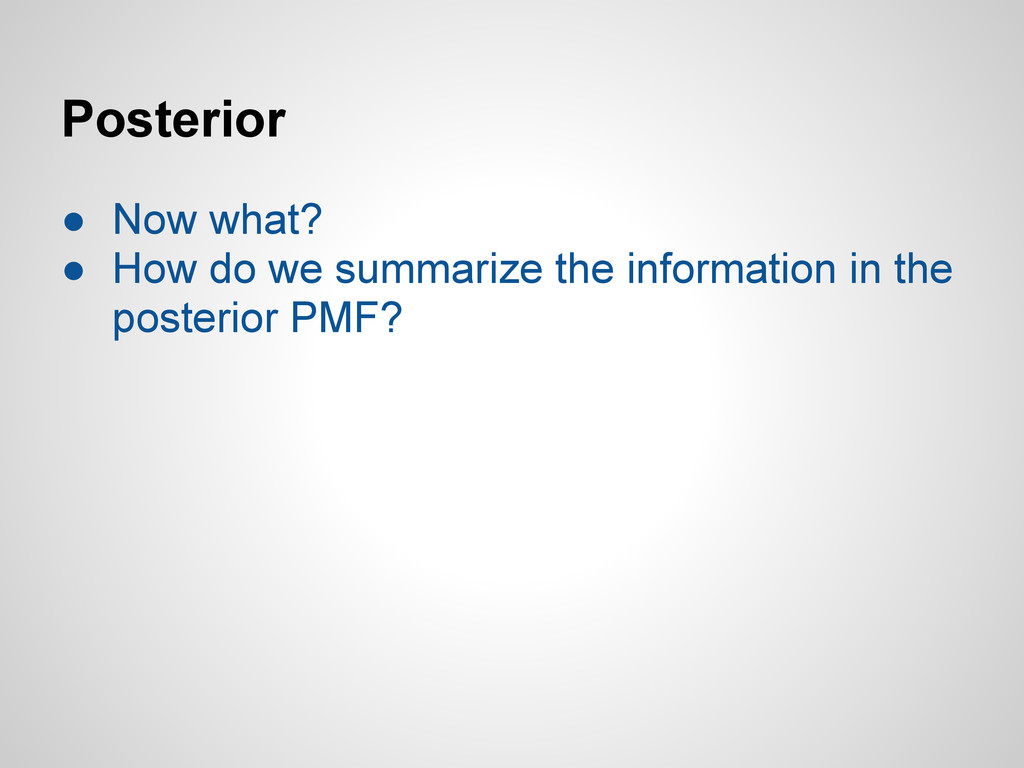 Posterior ● Now what? ● How do we summarize the...