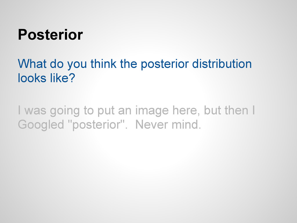 Posterior What do you think the posterior distr...