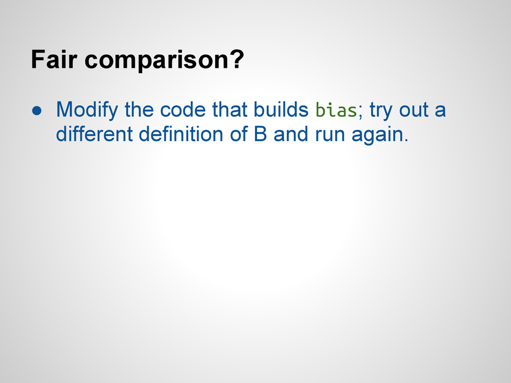 Fair comparison? ● Modify the code that builds ...