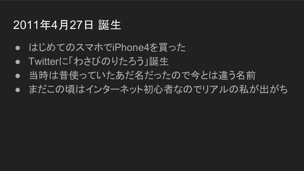 2011年4月27日 誕生 ● はじめてのスマホでiPhone4を買った ● Twitterに...
