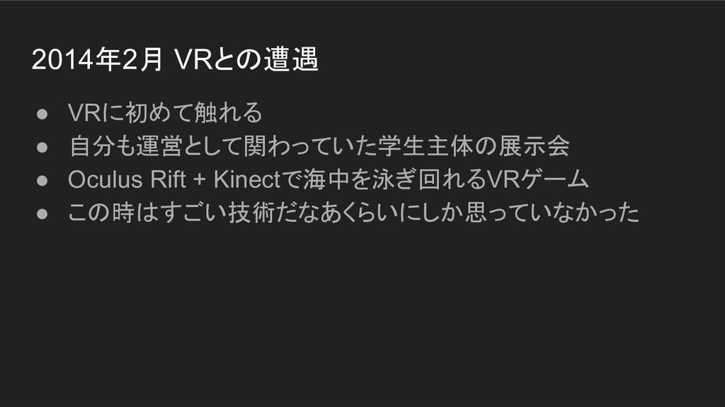 2014年2月 VRとの遭遇 ● VRに初めて触れる ● 自分も運営として関わっていた学生主体...