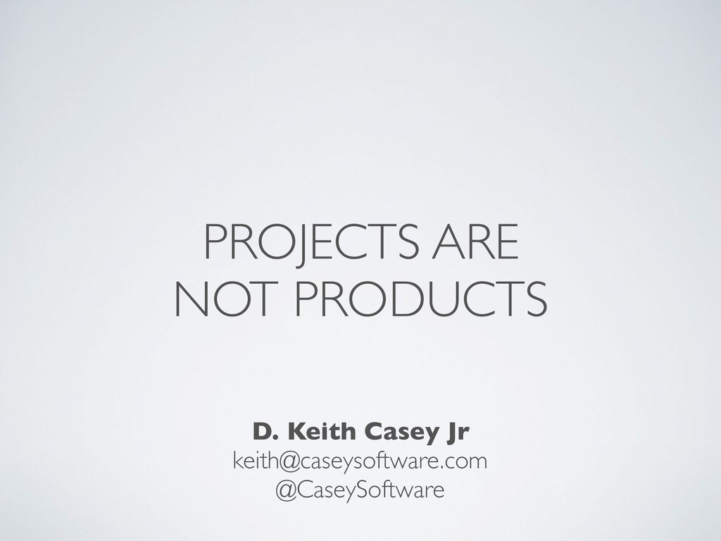 PROJECTS ARE NOT PRODUCTS D. Keith Casey Jr kei...