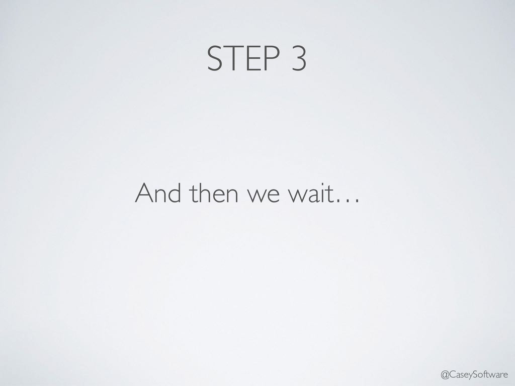 STEP 3 And then we wait… @CaseySoftware