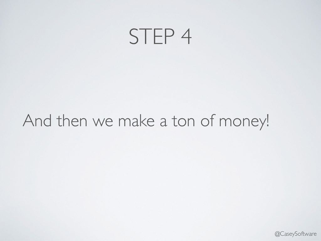 STEP 4 And then we make a ton of money! @CaseyS...