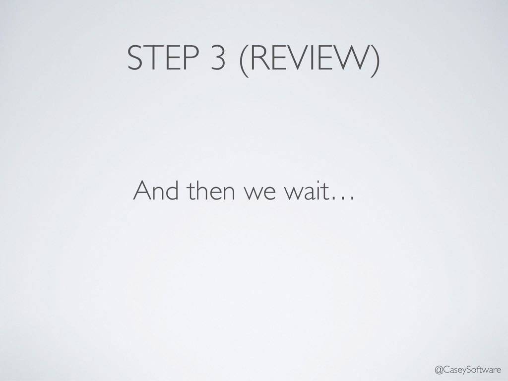 And then we wait… STEP 3 (REVIEW) @CaseySoftware