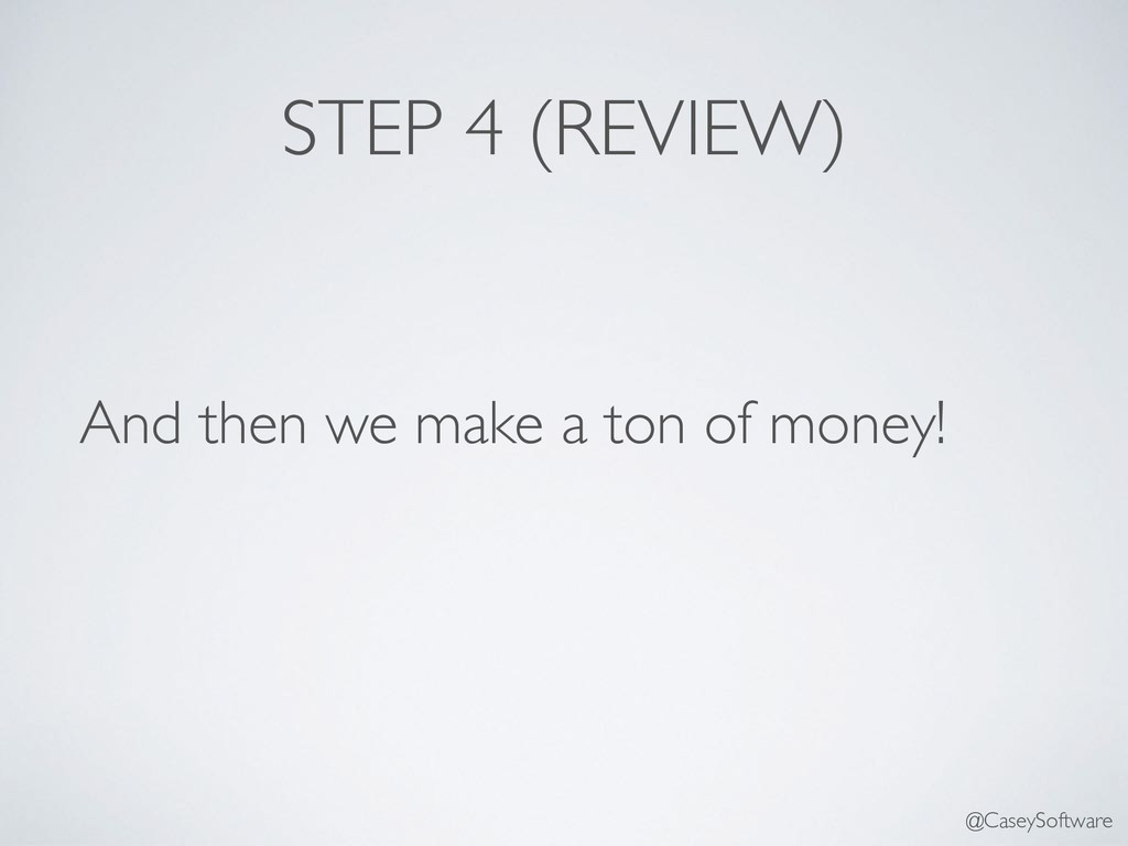 STEP 4 (REVIEW) And then we make a ton of money...