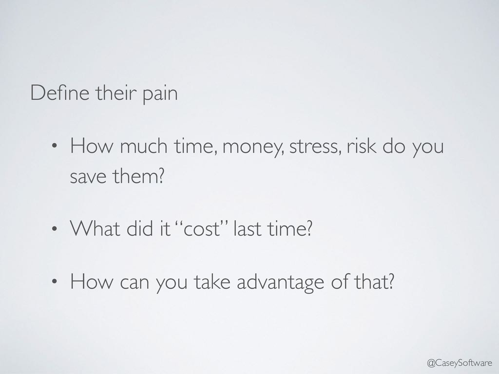 Define their pain • How much time, money, stress...