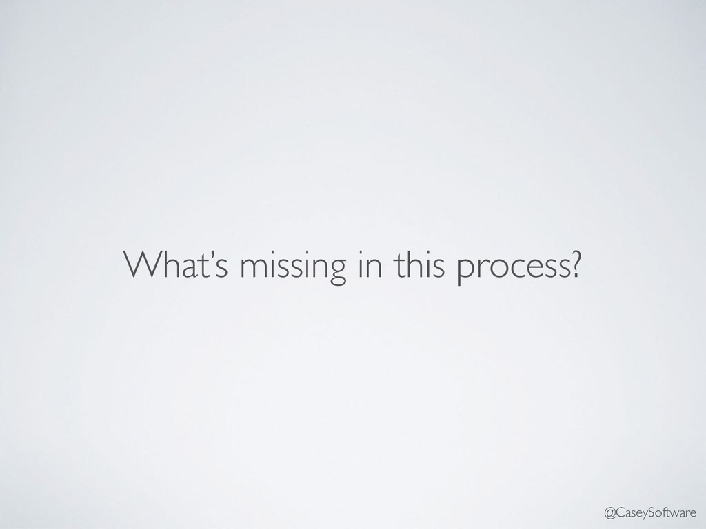 What's missing in this process? @CaseySoftware