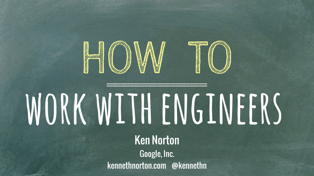 work with engineers HOW TO Ken Norton Google, I...