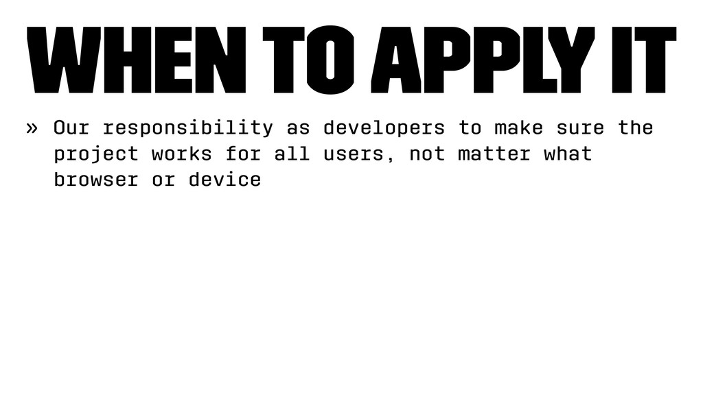 When to apply it » Our responsibility as develo...