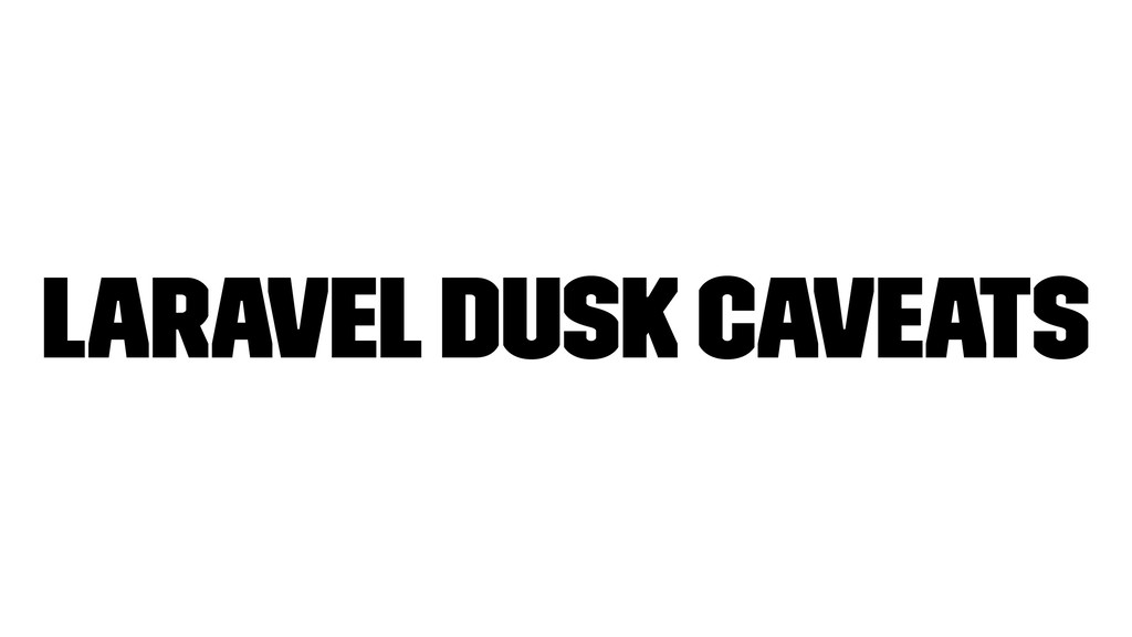 Laravel Dusk caveats