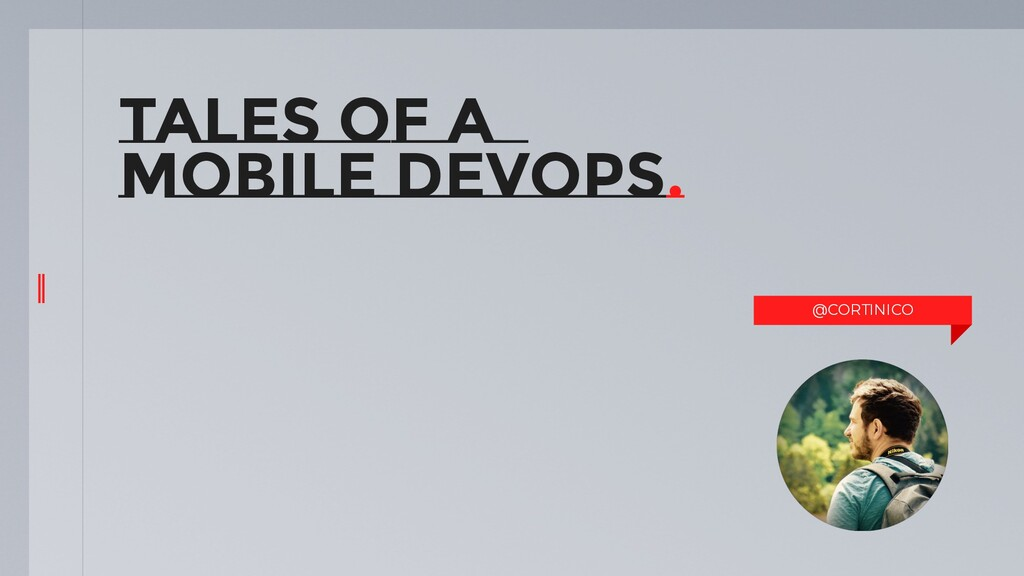 TALES OF A MOBILE DEVOPS. @CORTINICO